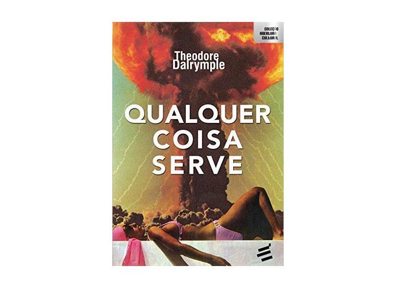 Qualquer Coisa Serve - Theodore Dalrymple - 9788580332179