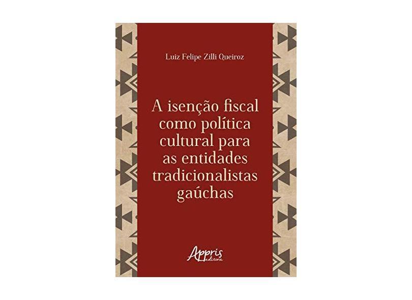 A Isenção Fiscal Como Política Cultural Para as Entidades Tradicionalistas Gaúchas - Luiz Felipe Zilli Queiroz - 9788547317645