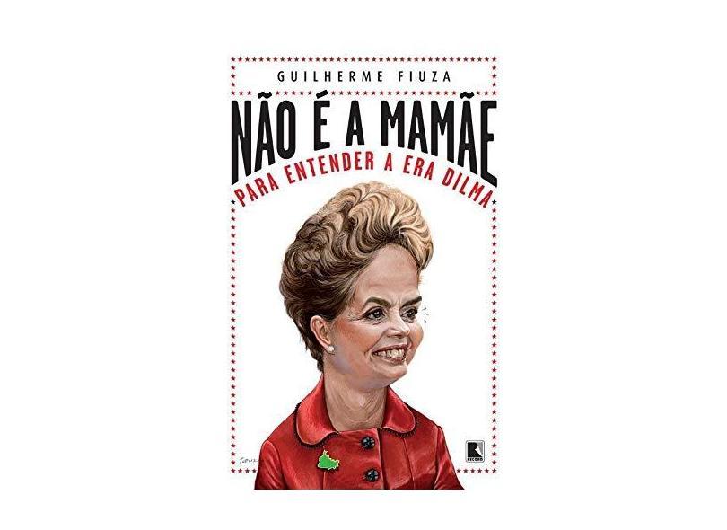 Não É A Mamãe - Para Entender A Era Dilma - Guilherme Fiuza - 9788501052728