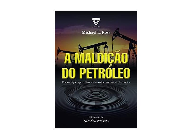 A Maldição do Petróleo - Como A Riqueza Petrolífera Molda o Desenvolvimento Das Nações - Ross, Michael L. - 9788568014042