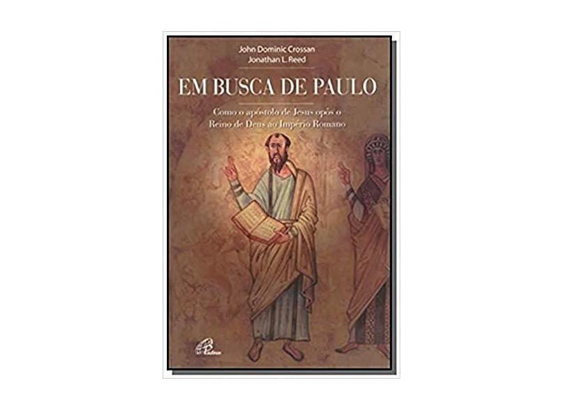 Em Busca de Paulo: Como o Apóstolo de Jesus Opôs o Reino de Deus ao Império Romano - John Dominic Crossan - 9788535619775