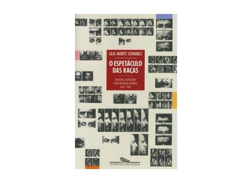 O Espetáculo das Raças - Cientistas , Instituições e Questão Racial no Brasil - 1870 - 1930 - Schwarcz, Lilia Moritz - 9788571643291