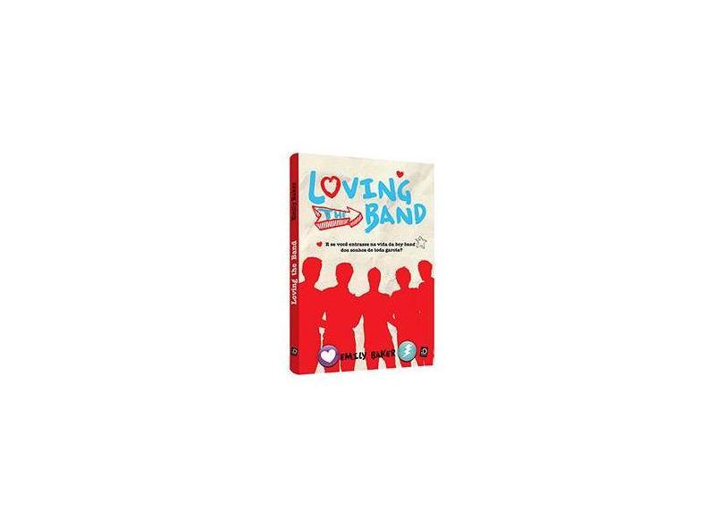 Loving The Band - e Se Você Entrasse na Vida da Boy Band Dos Sonhos de Toda Garota? - Baker, Emily - 9788516085186