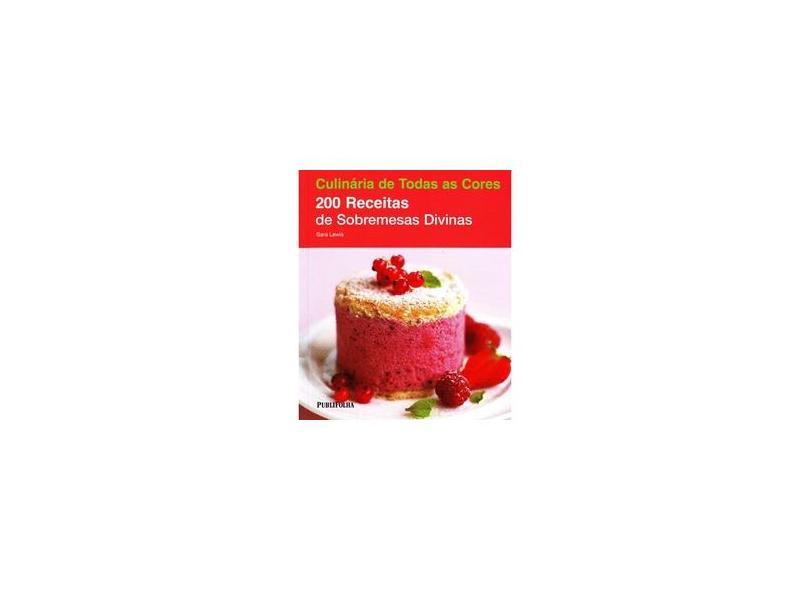 200 Receitas de Sobremesas Divinas - Coleção Culinária de Todas as Cores - Sara Lewis - 9788579141577
