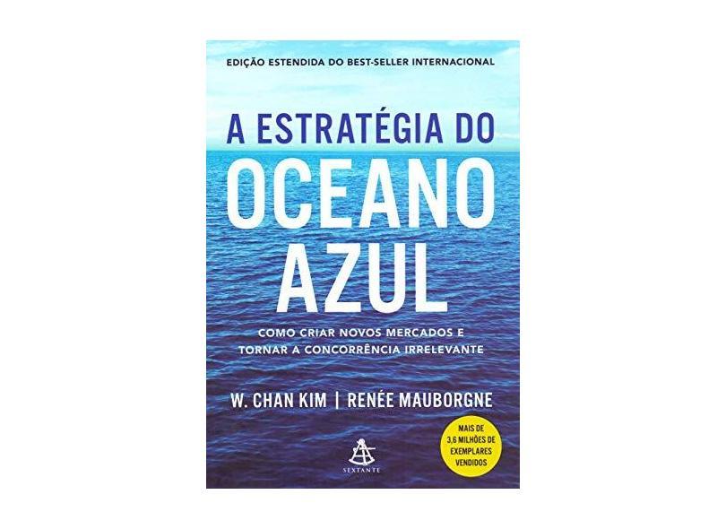 A estratégia do oceano azul: Como criar novos mercados e tornar a concorrência irrelevante - W. Chan Kim - 9788543107028