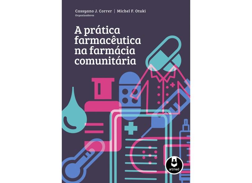 A Prática Farmacêutica na Farmácia Comunitária - Correr, Cassyano J.; Otuki, Michel F. - 9788565852821