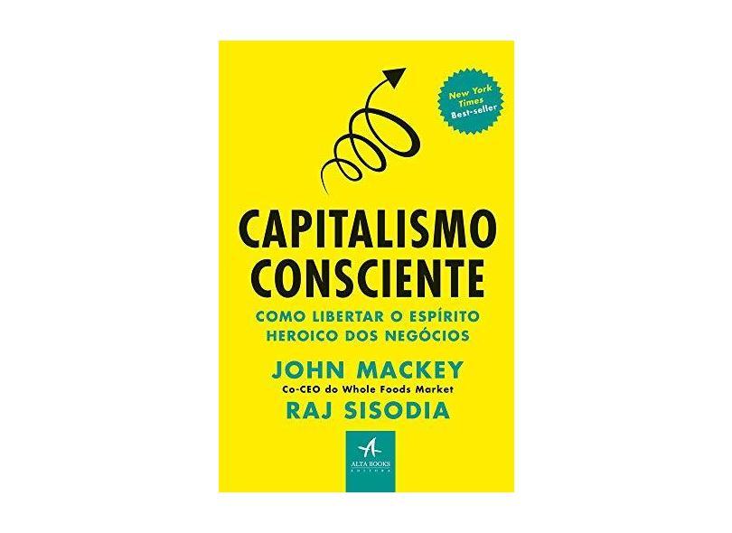 Capitalismo Consciente: Como Libertar o Espírito Heroico dos Negócios - John Mackey - 9788550804170