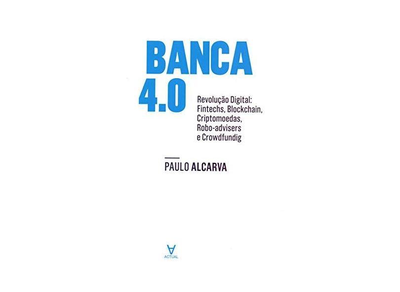 Banca 4.0: Revolução Digital: Fintechs, Blockchain, Criptomoedas, Robo-Advisers e Crowdfunding - Paulo Alcarva - 9789896943011