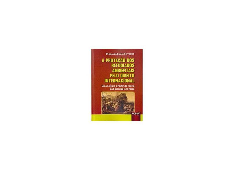 A Proteção dos Refugiados Ambientais Pelo Direito Internacional - Diogo Andreola Serraglio - 9788536248332