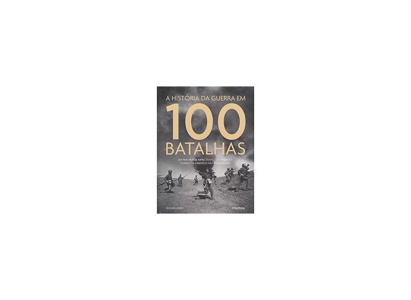 História da Guerra Em 100 Batalhas: Um Panorama Impactante dos Grandes Conflitos Armados da Humanidade - Richard Overy - 9788568684375