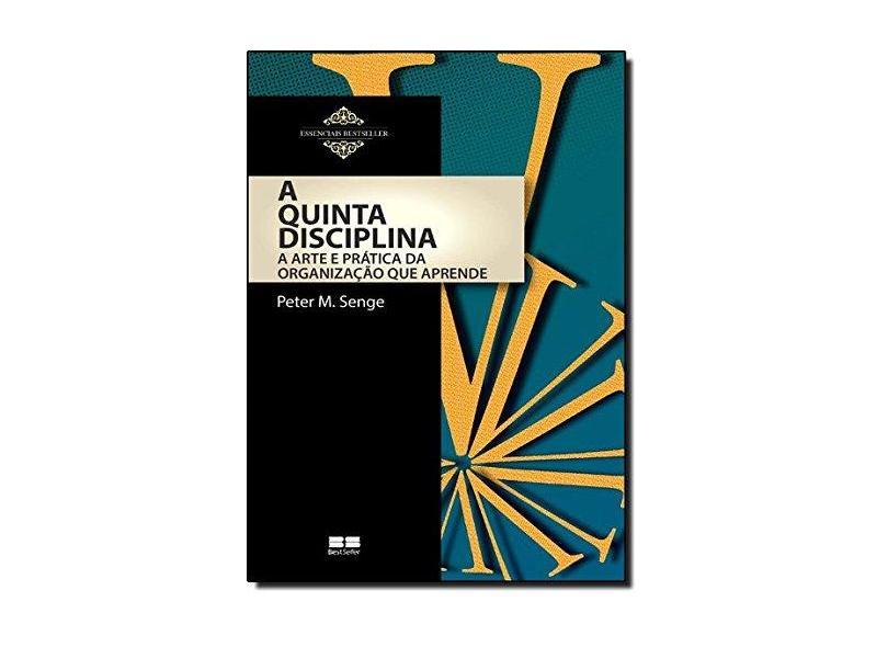 A Quinta Disciplina: A Arte e Prática da Organização que Aprende - Coleção Essenciais BestSeller - Peter Senge - 9788576847144