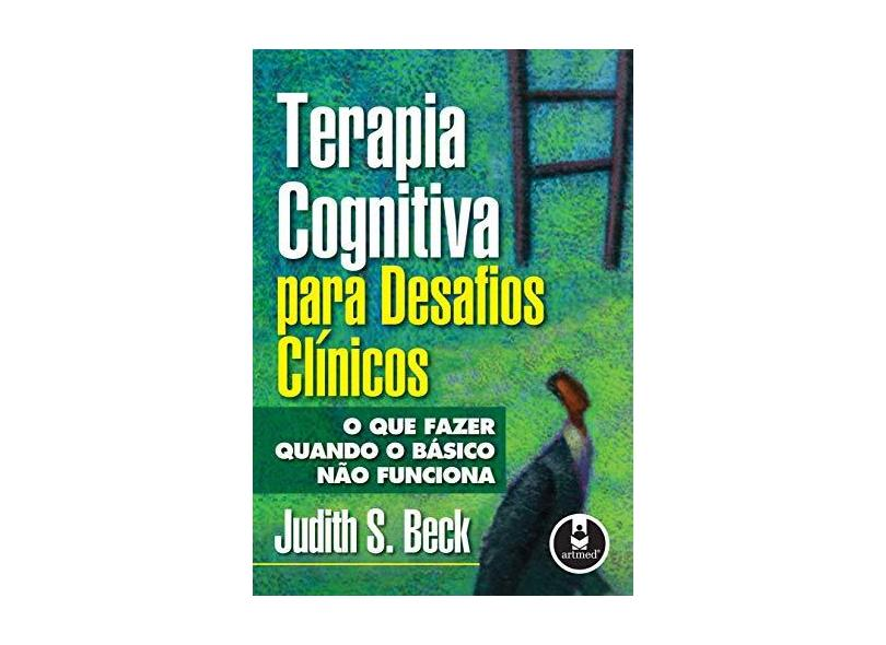 Terapia Cognitiva para Desafios Clínicos - O que Fazer Quando o Básico Não Funciona - Beck, Judith S. - 9788536307466