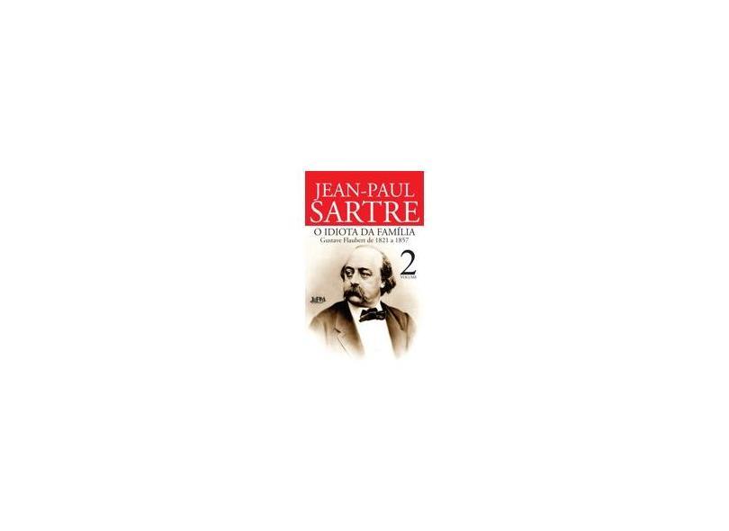 O Idiota da Família: Gustave Flaubert de 1821 a 1857 - Vol. 2 - Jean Paul Sartre - 9788525430991
