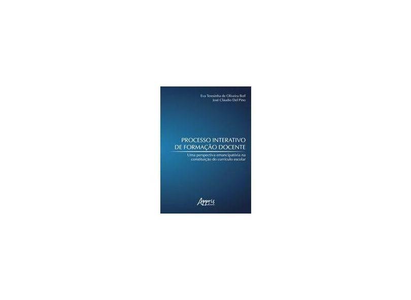 Processo Interativo de Formação Docente. Uma Perspectiva Emancipatória na Constituição do Currículo Escolar - Eva Teresinha De Oliveira Boff - 9788547313470