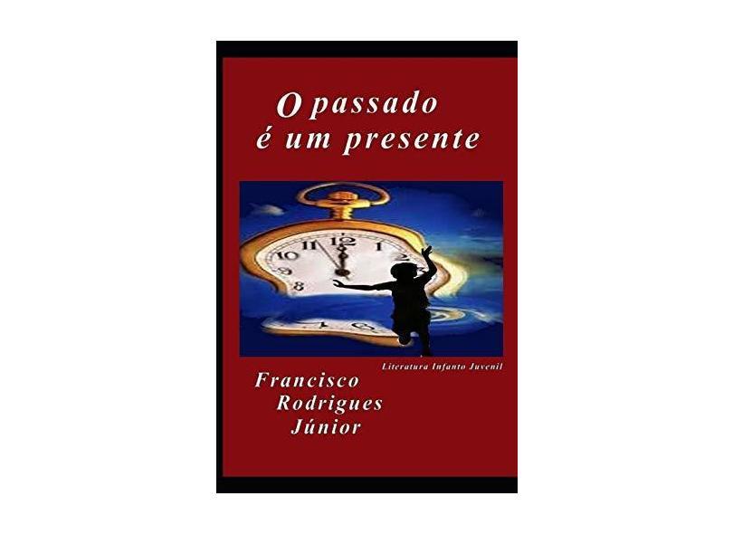 O Passado É Um Presente - Francisco Rodrigues Júnior - 9781717741530