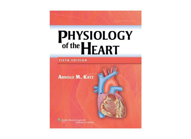 PHYSIOLOGY OF THE HEART - Arnold M Katz - 9781608311712