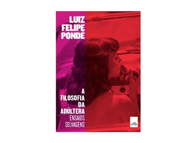 A Filosofia da Adúltera: Ensaios Selvagens - Luiz Felipe Pondé - 9788580448627