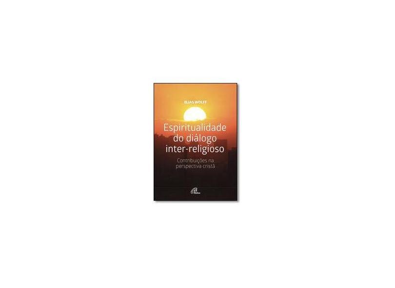 Espiritualidade do Diálogo Inter-Religioso. Contribuições na Perspectiva Cristã - Elias Wolff - 9788535641660