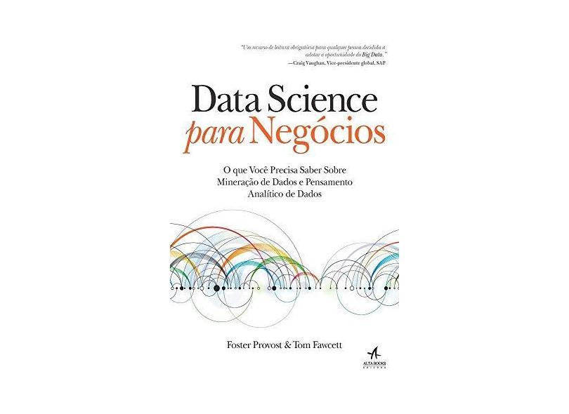 Data Science Para Negócios. O que Você Precisa Saber Sobre Mineração de Dados e Pensamento Analítico de Dados - Provost Foster - 9788576089728