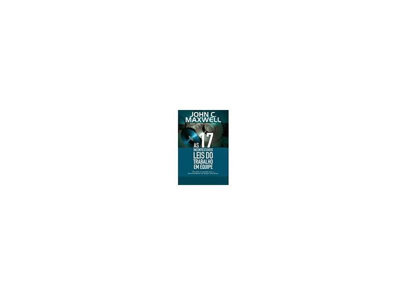 As 17 Incontestáveis Leis do Trabalho em Equipe - Maxwell, John C. - 9788560303656