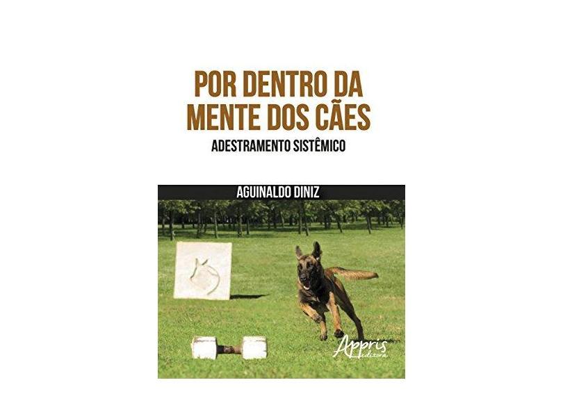 Por Dentro da Mente dos Cães. Adestramento Sistêmico - Aguinaldo Diniz - 9788547305963
