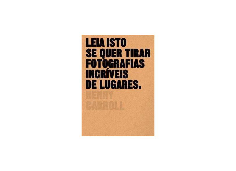 Leia Isto Se Quer Tirar Fotografias Incríveis de Lugares - Carroll, Henry - 9788584520817