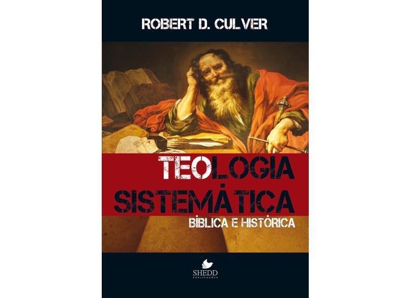 Teologia Sistemática. Bíblica e Histórica - Robert Duncan Culver - 9788580380170
