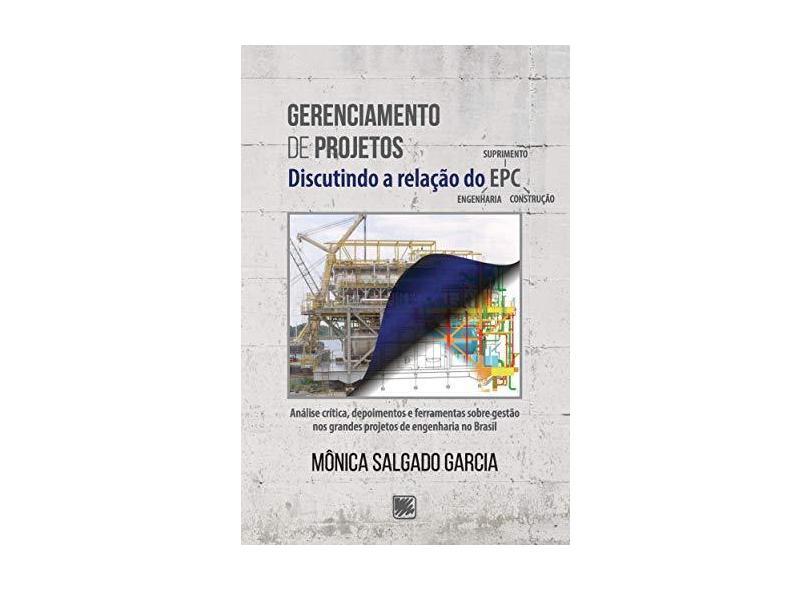 Gerenciamento de Projetos: Discutindo a Relação do EPC - Análise Crítica, Depoimentos e Ferramentas Sobre Gestão nos Grandes Projetos de Engenharia do Brasil - Mônica Salgado Garcia - 9788536656014