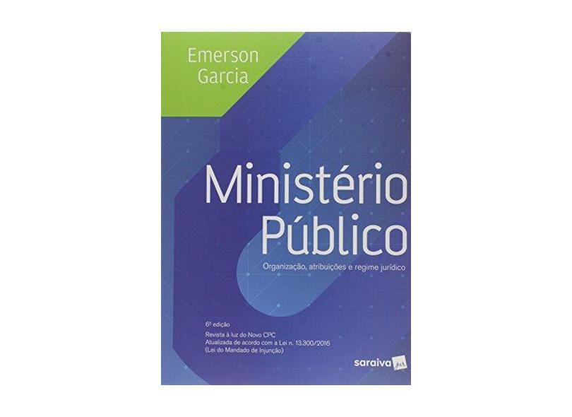 Ministério Público - Organização, Atribuições e Regime Jurídico - 6ª Ed. 2017 - Garcia, Emerson; - 9788547214074