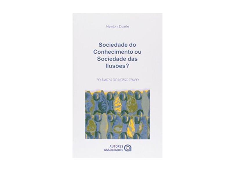 Sociedade do Conhecimento ou Sociedade das Ilusões ? - Col. Polêmicas do Nosso Tempo - Duarte, Newton - 9788574960708