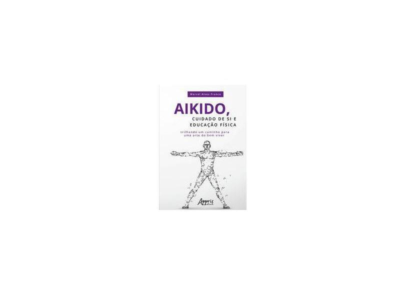 Aikido, Cuidado de Si e Educação Física. Trilhando Um Caminho Para Uma Arte do Bem Viver - Marcel Alves Franco - 9788547314002