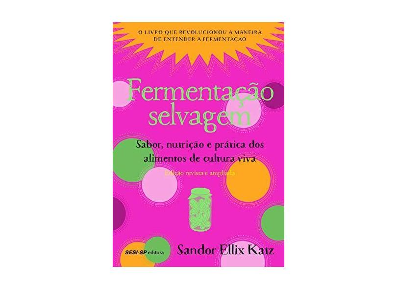 Fermentação Selvagem. Sabor, Nutrição e Prática dos Alimentos de Cultura Viva - Sandor Ellix Katz - 9788550409757