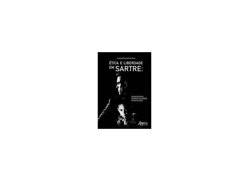 Ética e Liberdade em Sartre. Da Negação da Infância ao Homem Infantilizado - Luciano Donizetti Da Silva - 9788547315993