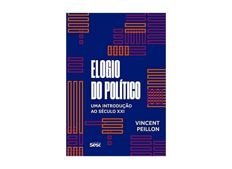 Elogio do Político. Uma Introdução ao Século XXI - Vincent Peillon - 9788594930774