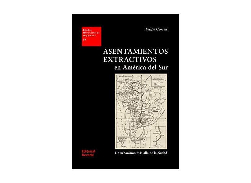 Asentamientos Extractivos en América del Sur. Un Urbanismo Más Allá de la Ciudad - Felipe Correa - 9788429121315