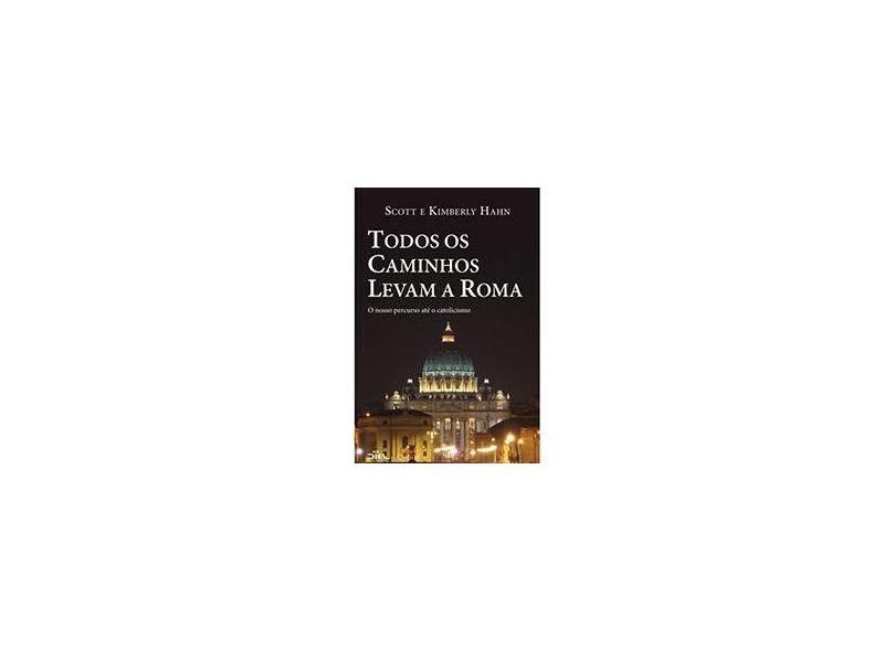 Todos os Caminhos Levam a Roma: O Nosso Percurso Até o Catolicismo - Scott, Kimberly Hahn - 9788588158917