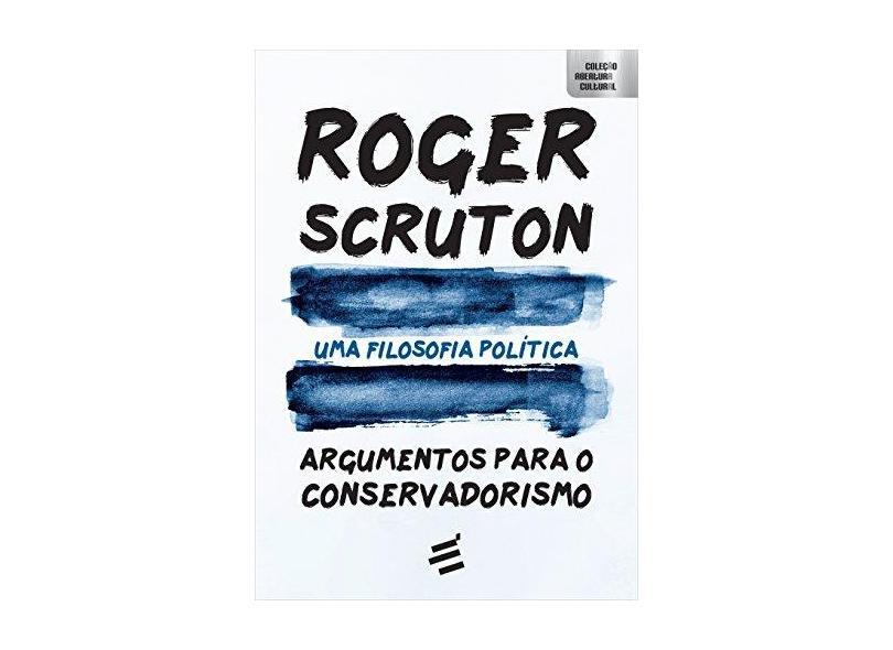 Uma Filosofia Política - Argumentos Para o Conservadorismo - Scruton, Roger - 9788580333015
