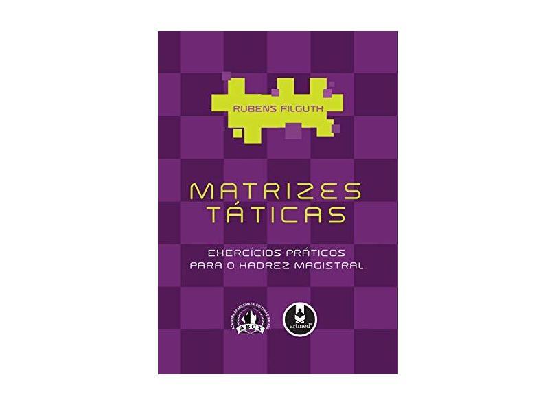 Matrizes Táticas - Exercícios Práticos para o Xadrez Magistral - Filguth, Rubens - 9788536314426