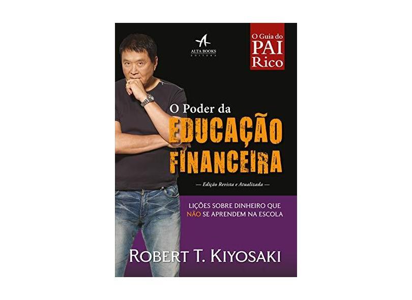 O Poder da Educação Financeira. Lições Sobre Dinheiro que não Se Aprendem na Escola - Robert Kiyosaki - 9788550801278