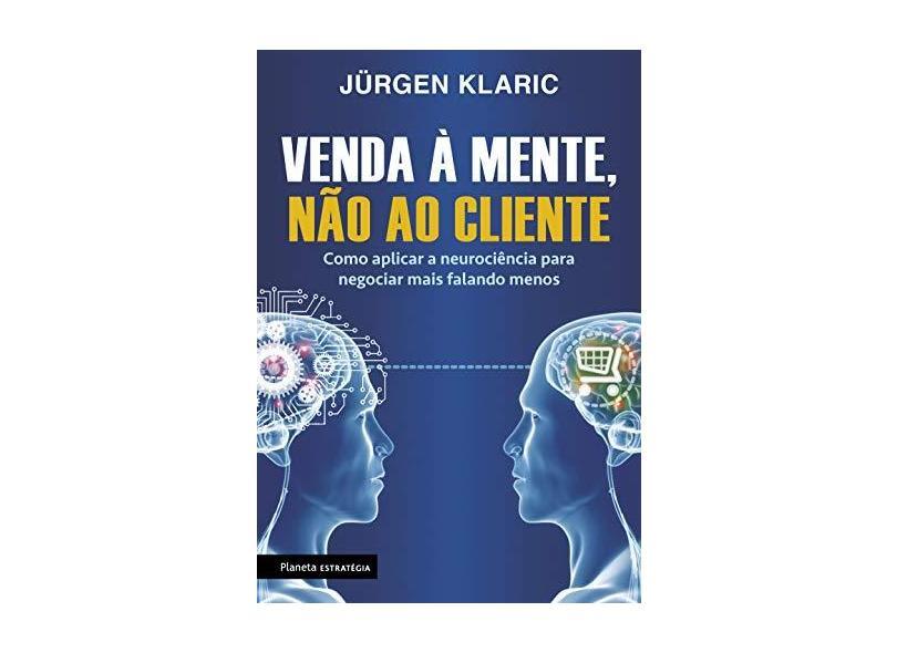 Venda À Mente, Não ao Cliente - Como Aplicar A Neurociência Para Negociar Mais Falando Menos - Klaric, Jürgen - 9788542212044