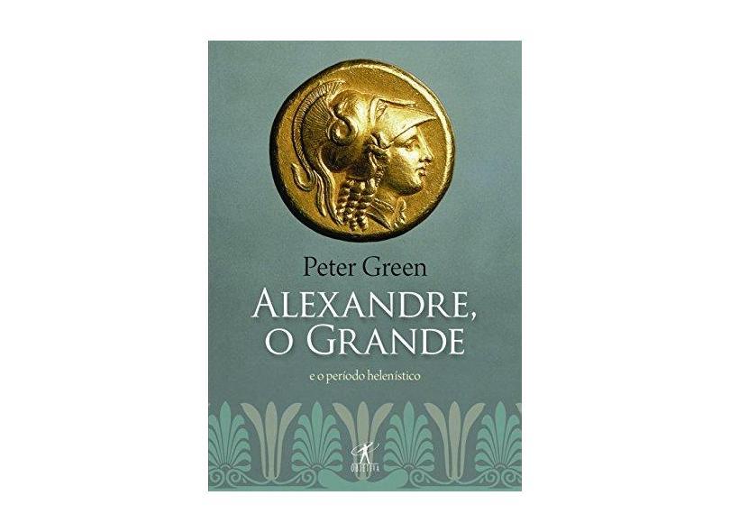 Alexandre, o Grande - e o Período Helenístico - Green, Peter - 9788539006083