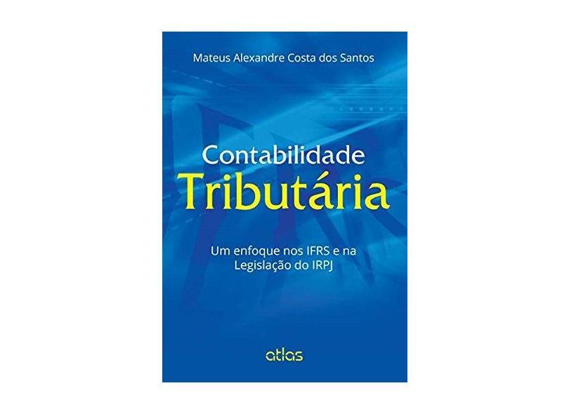 Contabilidade Tributária - Um Enfoque Nos Ifrs e na Legislação do Irpj - Santos, Mateus Alexandre Costa Dos - 9788522493890
