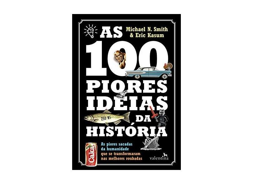 As 100 Piores Ideias da História - Smith, Michael N.;Kasum, Eric; - 9788558890298