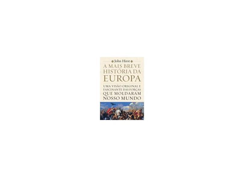 A Mais Breve História da Europa. Uma Visão Original e Fascinante das Forças que Moldaram o Mundo - John Hirst - 9788543105734