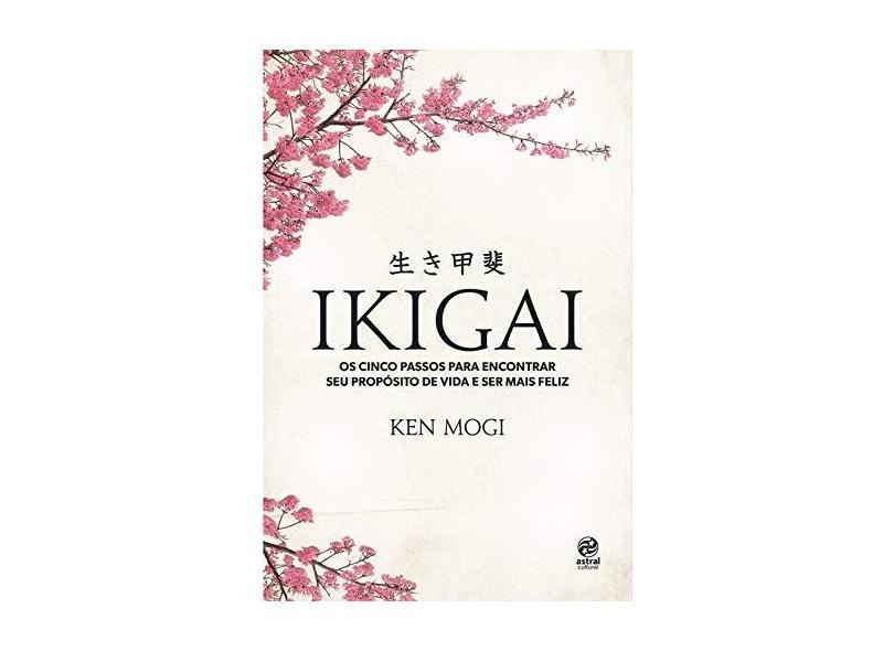 Ikigai. Os Cinco Passos Para Encontrar Seu Propósito de Vida e Ser Mais Feliz - Ken Mogi - 9788582467312