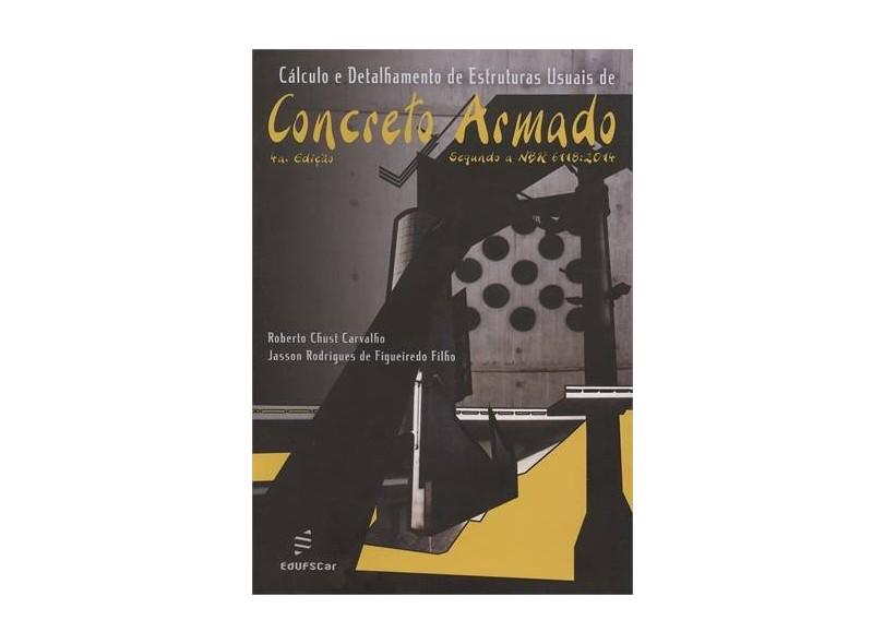 Cálculo e Detalhamento de Estruturas Usuais de Concreto Armado - 4ª Ed. 2014 - Carvalho, Roberto Chust; Figueiredo Filho, Jasson Rodrigues De - 9788576003564