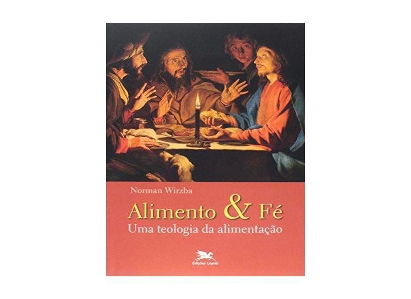 Alimento & Fé - Uma Teologia da Alimentação - Wirzba, Norman - 9788515041312