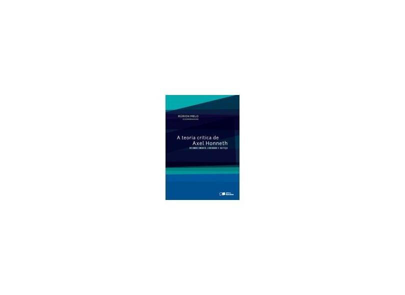 A Teoria Crítica de Axel Honneth: Reconhecimento, Liberdade e Justiça - Rurion Soares Melo - 9788502208421