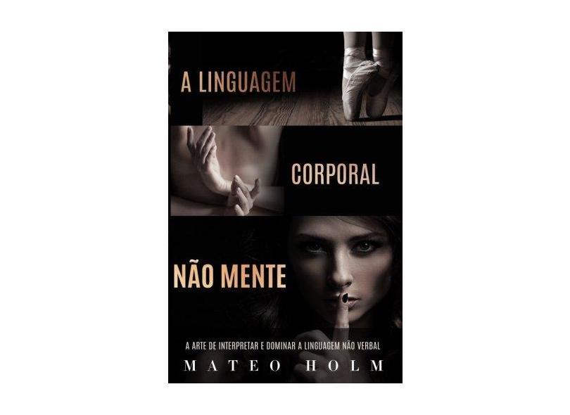 A Linguagem Corporal Não Mente: A Arte de Interpretar E Dominar a Linguagem Não Verbal - Mateo Holm - 9781981822683