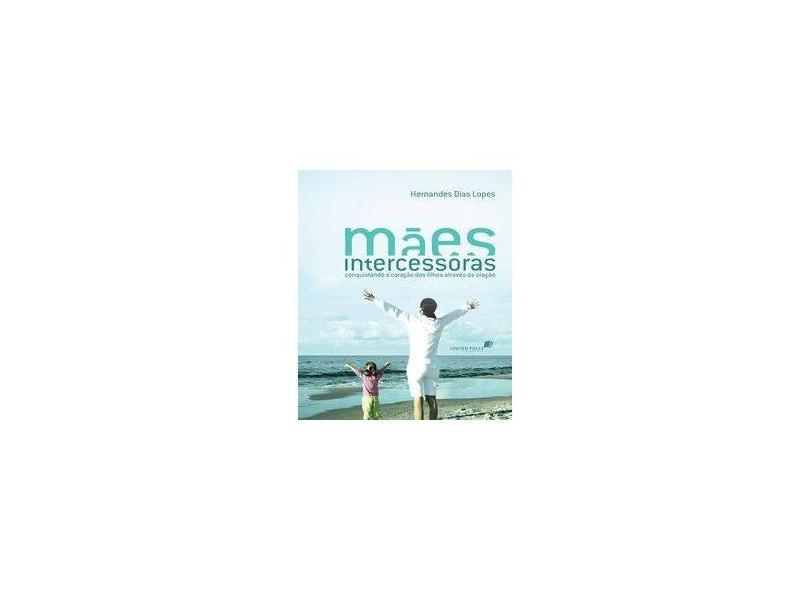 Mães Intercessoras: Conquistando o Coração dos Filhos Através da Oração - Versão Econômica - Hernandes Dias Lopes - 9788524304934